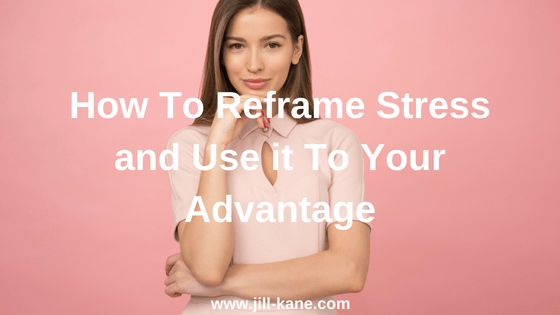 How To Reframe Stress and Use it To Your Advantage
